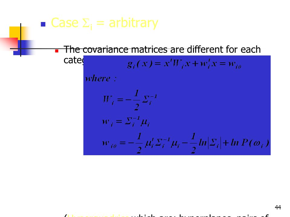 44 Case  i = arbitrary The covariance matrices are different for each category (Hyperquadrics which are: hyperplanes, pairs of hyperplanes, hyperspheres, hyperellipsoids, hyperparaboloids, hyperhyperboloids)
