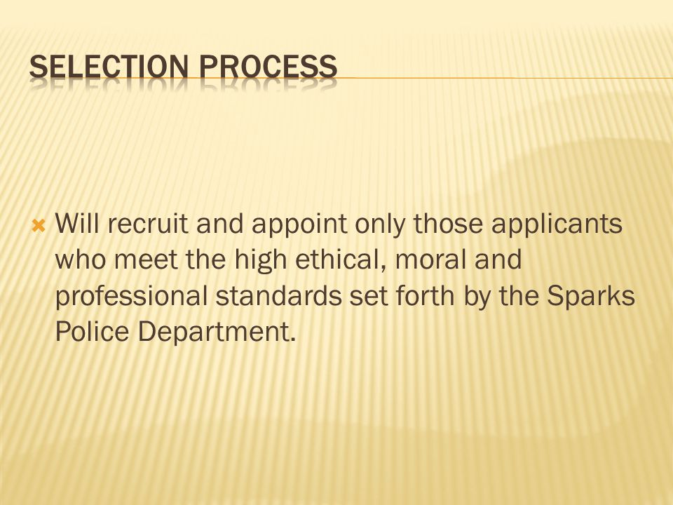  Will recruit and appoint only those applicants who meet the high ethical, moral and professional standards set forth by the Sparks Police Department.