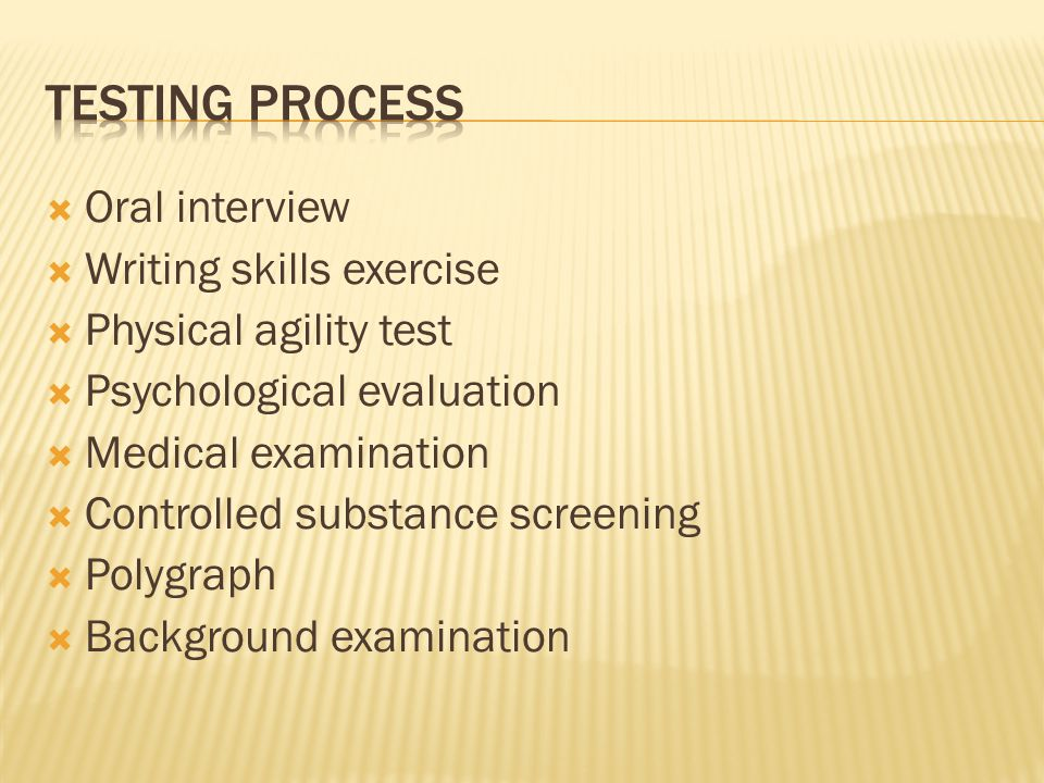  Oral interview  Writing skills exercise  Physical agility test  Psychological evaluation  Medical examination  Controlled substance screening  Polygraph  Background examination
