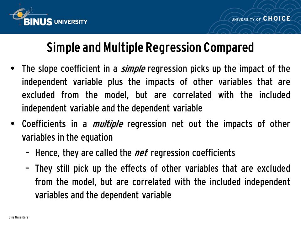 Bina Nusantara Simple and Multiple Regression Compared simple The slope coefficient in a simple regression picks up the impact of the independent variable plus the impacts of other variables that are excluded from the model, but are correlated with the included independent variable and the dependent variable multiple Coefficients in a multiple regression net out the impacts of other variables in the equation – Hence, they are called the net regression coefficients – They still pick up the effects of other variables that are excluded from the model, but are correlated with the included independent variables and the dependent variable