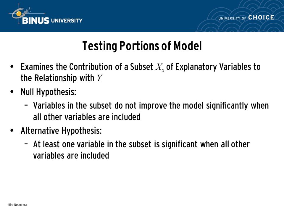 Bina Nusantara Testing Portions of Model Examines the Contribution of a Subset X s of Explanatory Variables to the Relationship with Y Null Hypothesis: – Variables in the subset do not improve the model significantly when all other variables are included Alternative Hypothesis: – At least one variable in the subset is significant when all other variables are included