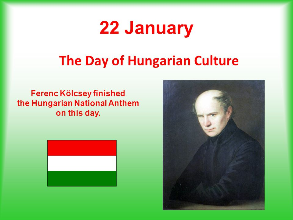 22 January The Day of Hungarian Culture Ferenc Kölcsey finished the Hungarian National Anthem on this day.