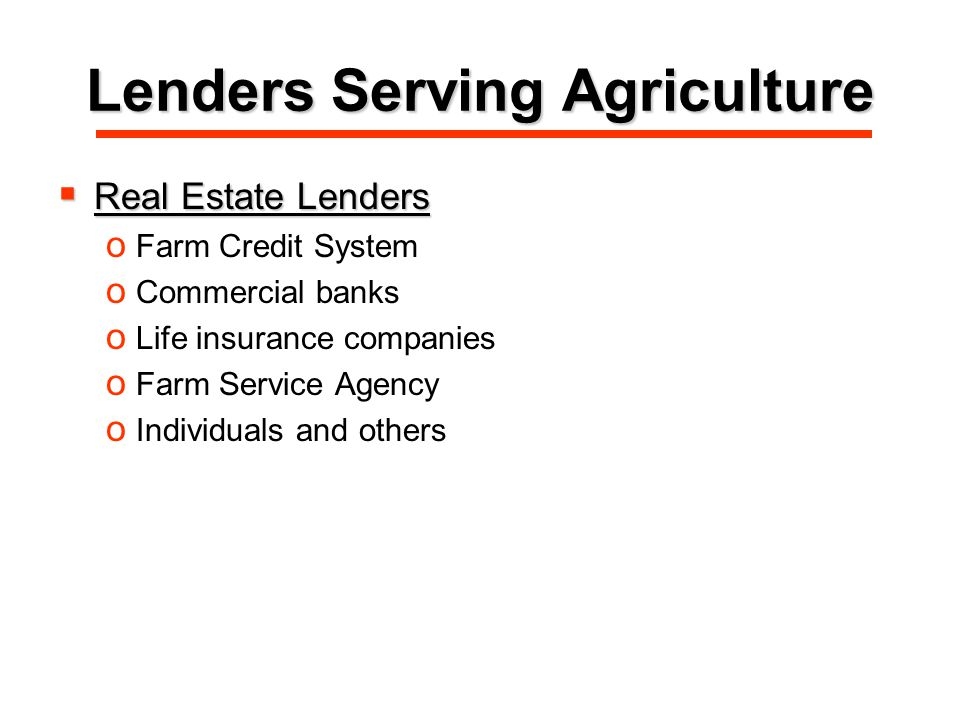 Lenders Serving Agriculture  Real Estate Lenders o Farm Credit System o Commercial banks o Life insurance companies o Farm Service Agency o Individuals and others