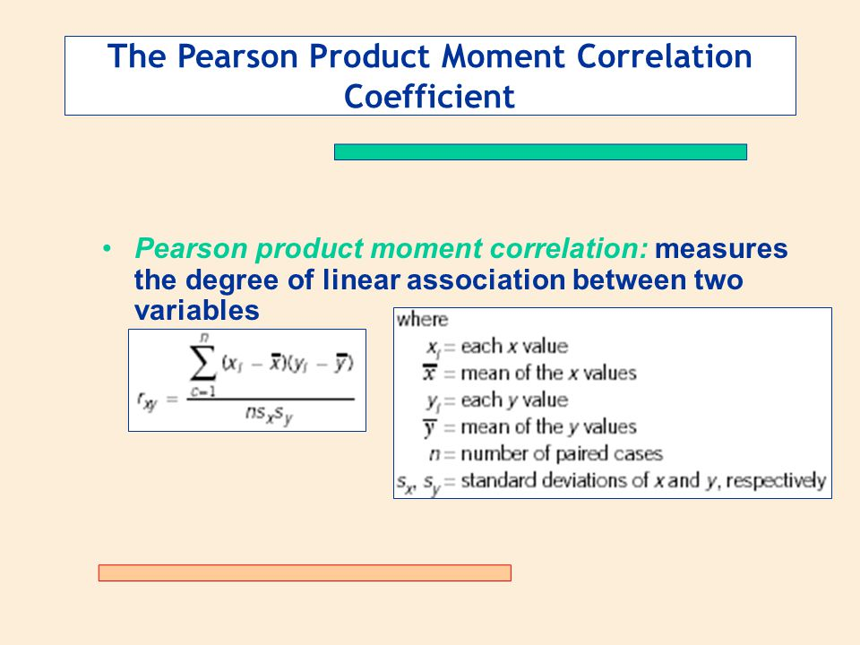 The Pearson Product Moment Correlation Coefficient Pearson product moment correlation: measures the degree of linear association between two variables