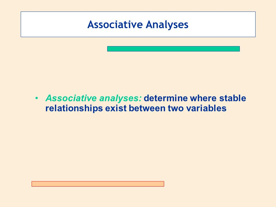 Associative Analyses Associative analyses: determine where stable relationships exist between two variables