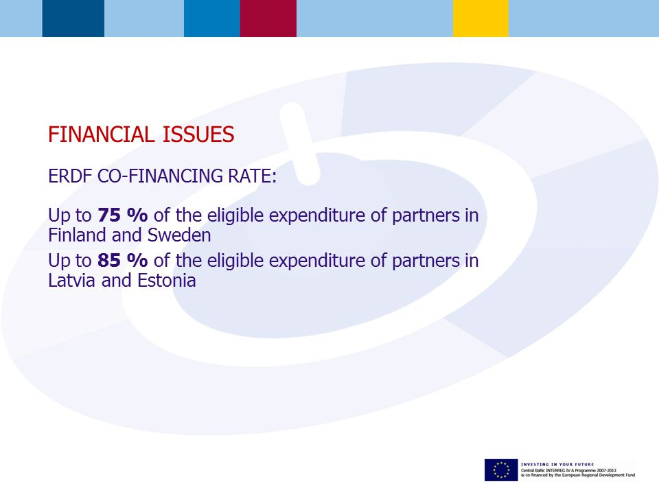 FINANCIAL ISSUES ERDF CO-FINANCING RATE: Up to 75 % of the eligible expenditure of partners in Finland and Sweden Up to 85 % of the eligible expenditure of partners in Latvia and Estonia