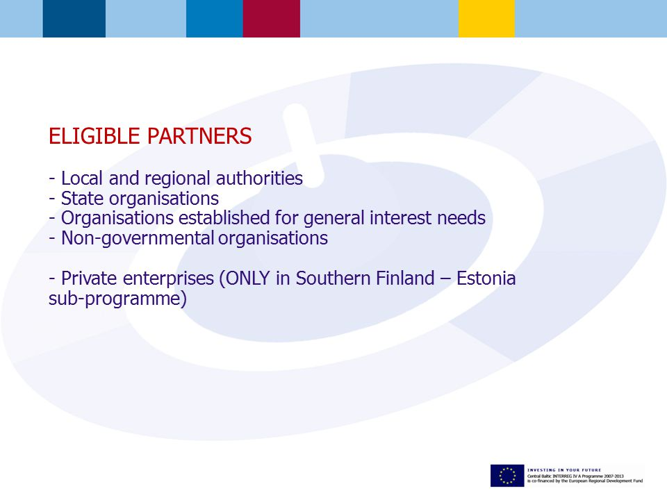 ELIGIBLE PARTNERS - Local and regional authorities - State organisations - Organisations established for general interest needs - Non-governmental organisations - Private enterprises (ONLY in Southern Finland – Estonia sub-programme)