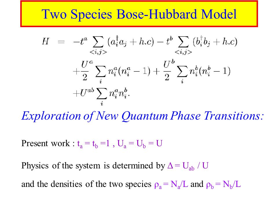 Two Species Bose-Hubbard Model Exploration of New Quantum Phase Transitions: Present work : t a = t b =1, U a = U b = U Physics of the system is determined by Δ = U ab / U and the densities of the two species ρ a = N a /L and ρ b = N b /L