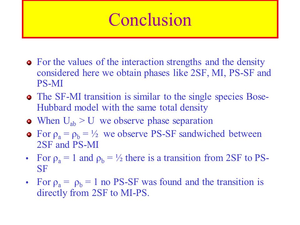 Conclusion For the values of the interaction strengths and the density considered here we obtain phases like 2SF, MI, PS-SF and PS-MI The SF-MI transition is similar to the single species Bose- Hubbard model with the same total density When U ab > U we observe phase separation For ρ a = ρ b = ½ we observe PS-SF sandwiched between 2SF and PS-MI For ρ a = 1 and ρ b = ½ there is a transition from 2SF to PS- SF For ρ a = ρ b = 1 no PS-SF was found and the transition is directly from 2SF to MI-PS.