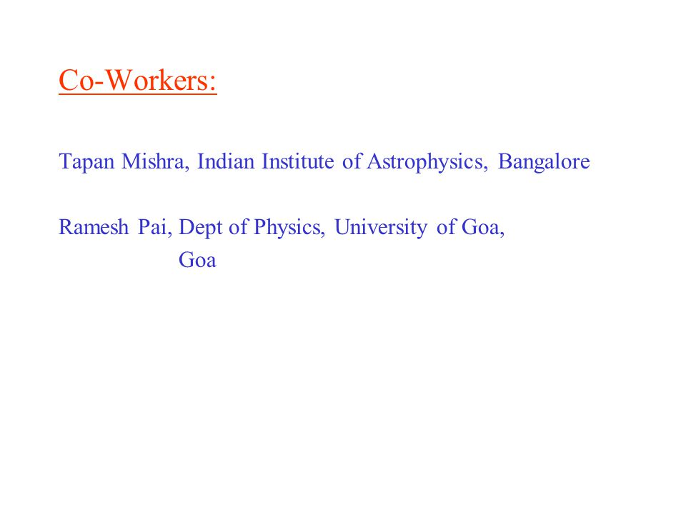 Co-Workers: Tapan Mishra, Indian Institute of Astrophysics, Bangalore Ramesh Pai, Dept of Physics, University of Goa, Goa
