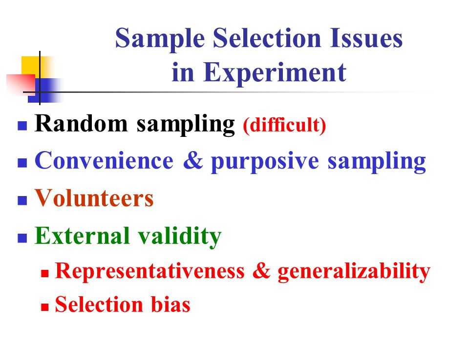 Sample Selection Issues in Experiment Random sampling (difficult) Convenience & purposive sampling Volunteers External validity Representativeness & generalizability Selection bias