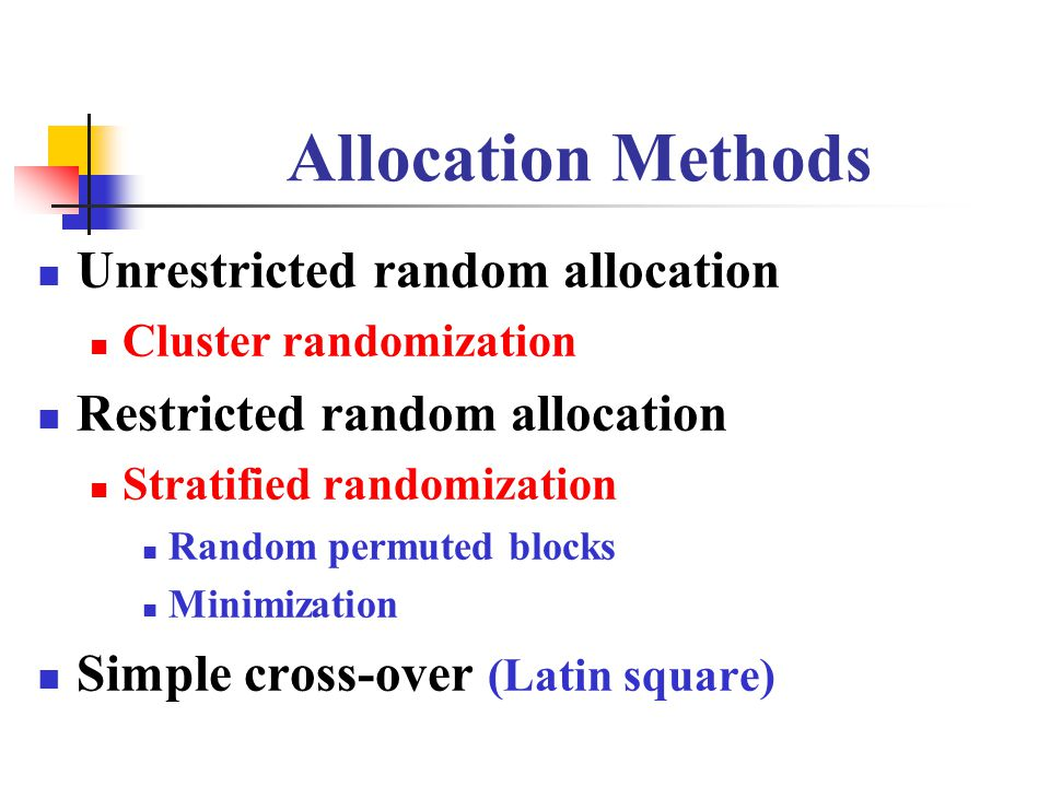 Allocation Methods Unrestricted random allocation Cluster randomization Restricted random allocation Stratified randomization Random permuted blocks Minimization Simple cross-over (Latin square)