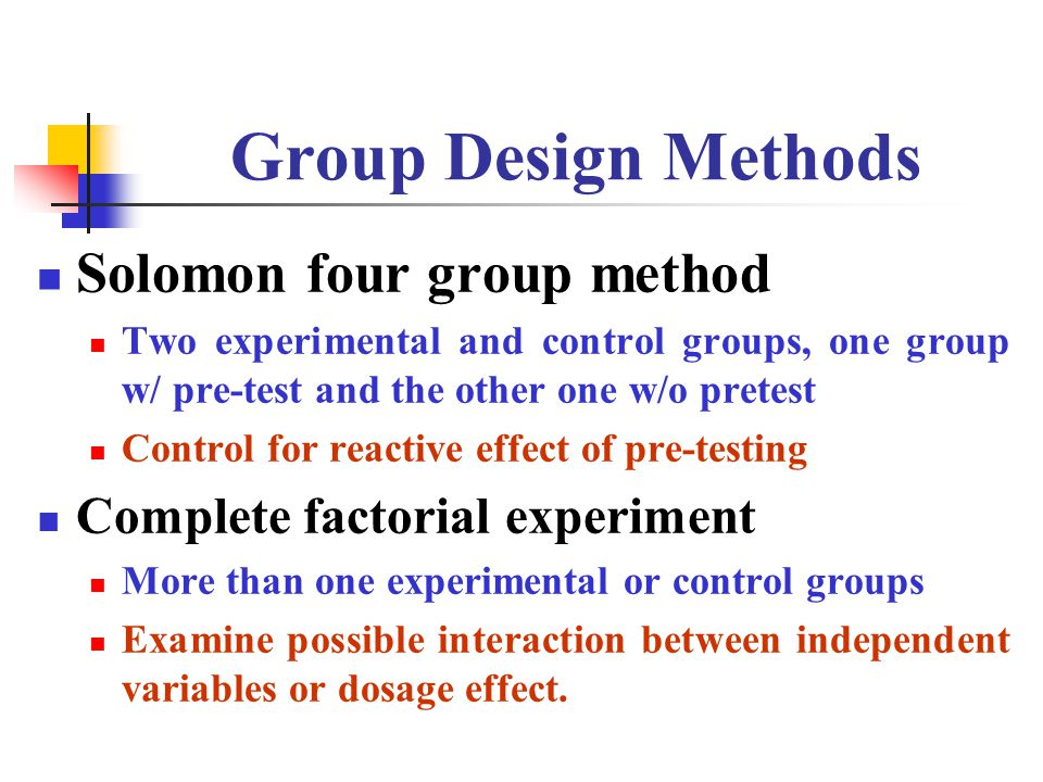 Group Design Methods Solomon four group method Two experimental and control groups, one group w/ pre-test and the other one w/o pretest Control for reactive effect of pre-testing Complete factorial experiment More than one experimental or control groups Examine possible interaction between independent variables or dosage effect.