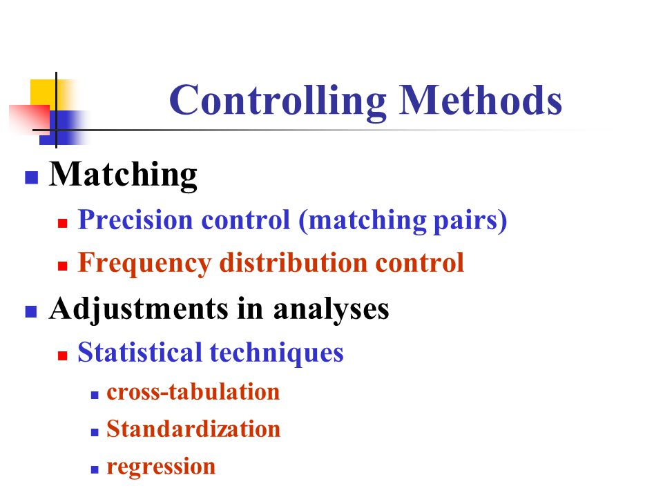 Controlling Methods Matching Precision control (matching pairs) Frequency distribution control Adjustments in analyses Statistical techniques cross-tabulation Standardization regression