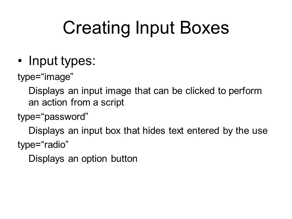 Creating Input Boxes Input types: type= image Displays an input image that can be clicked to perform an action from a script type= password Displays an input box that hides text entered by the use type= radio Displays an option button