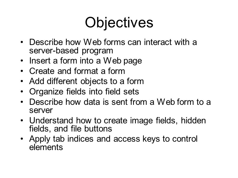 Objectives Describe how Web forms can interact with a server-based program Insert a form into a Web page Create and format a form Add different objects to a form Organize fields into field sets Describe how data is sent from a Web form to a server Understand how to create image fields, hidden fields, and file buttons Apply tab indices and access keys to control elements