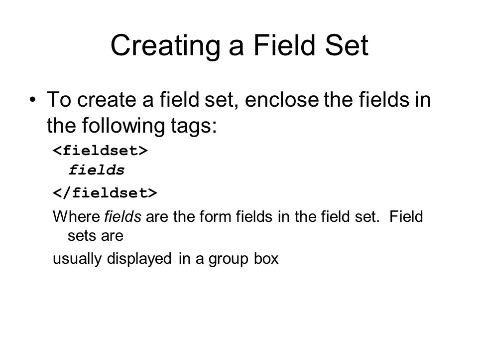 Creating a Field Set To create a field set, enclose the fields in the following tags: fields Where fields are the form fields in the field set.