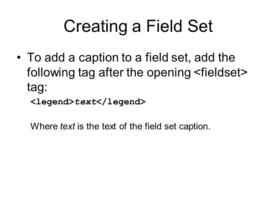Creating a Field Set To add a caption to a field set, add the following tag after the opening tag: text Where text is the text of the field set caption.