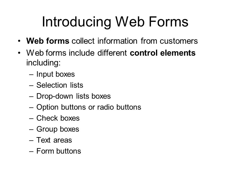 Introducing Web Forms Web forms collect information from customers Web forms include different control elements including: –Input boxes –Selection lists –Drop-down lists boxes –Option buttons or radio buttons –Check boxes –Group boxes –Text areas –Form buttons