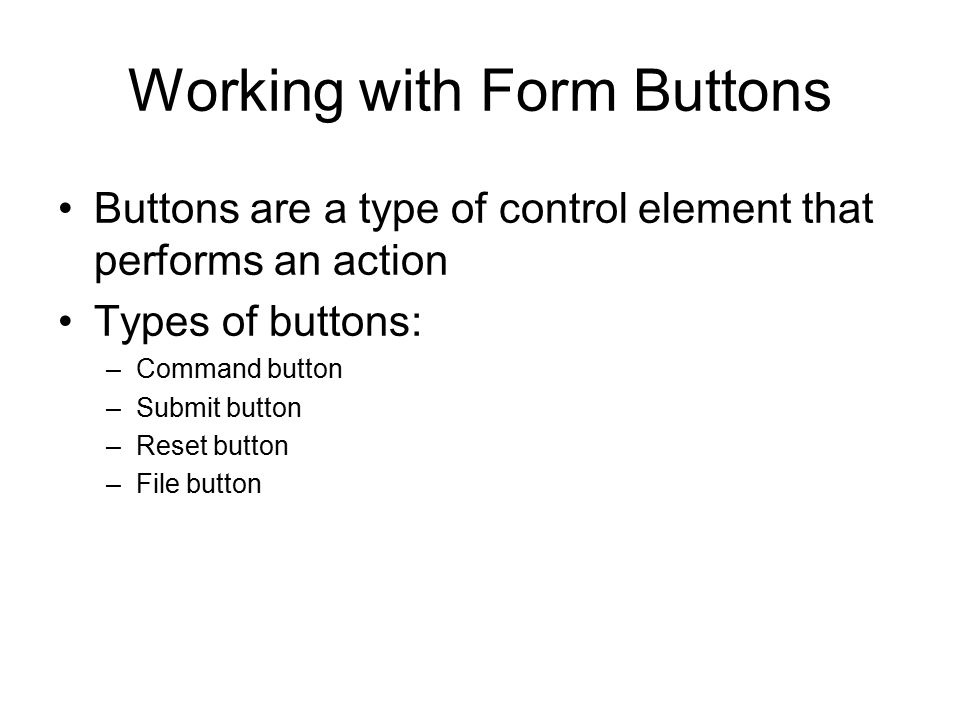 Working with Form Buttons Buttons are a type of control element that performs an action Types of buttons: –Command button –Submit button –Reset button –File button