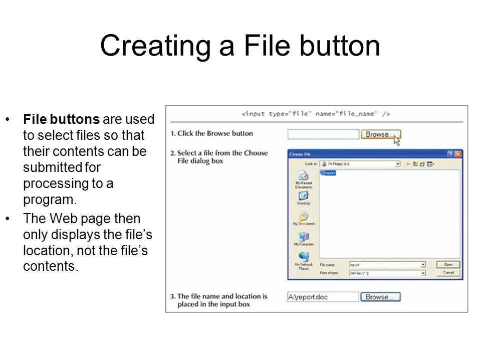 Creating a File button File buttons are used to select files so that their contents can be submitted for processing to a program.