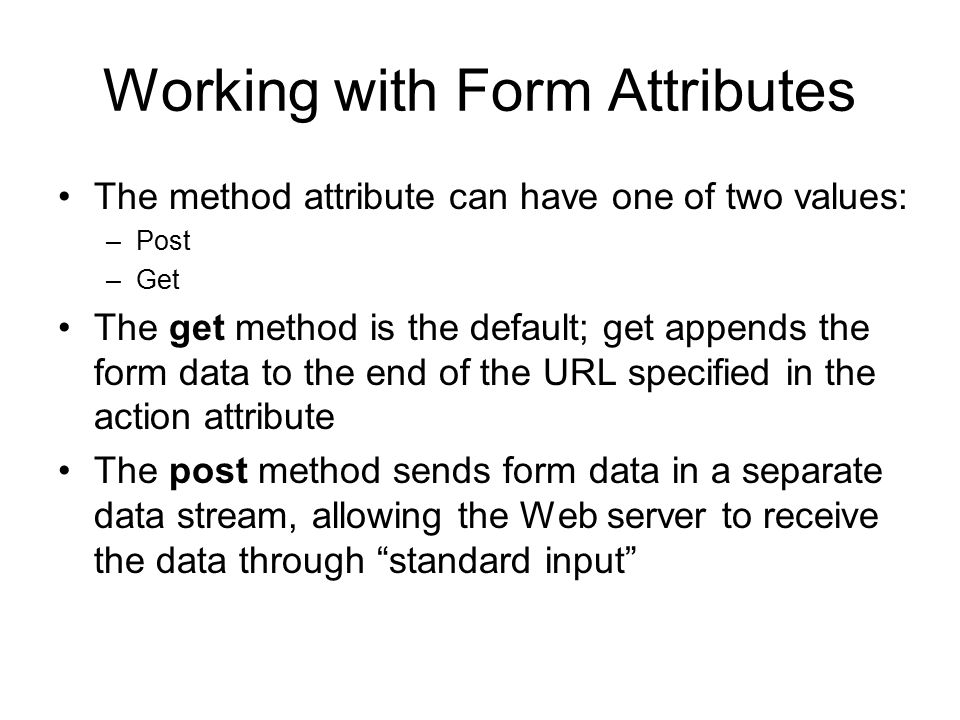 Working with Form Attributes The method attribute can have one of two values: –Post –Get The get method is the default; get appends the form data to the end of the URL specified in the action attribute The post method sends form data in a separate data stream, allowing the Web server to receive the data through standard input