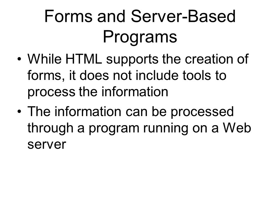 Forms and Server-Based Programs While HTML supports the creation of forms, it does not include tools to process the information The information can be processed through a program running on a Web server