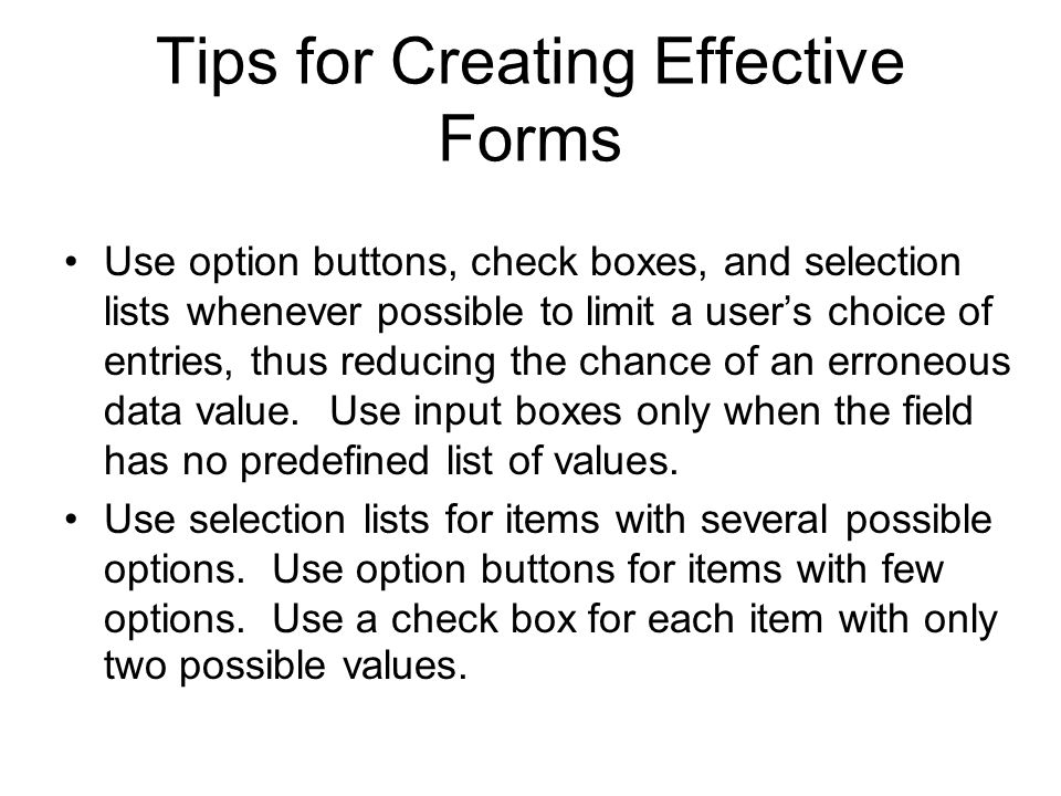 Tips for Creating Effective Forms Use option buttons, check boxes, and selection lists whenever possible to limit a user's choice of entries, thus reducing the chance of an erroneous data value.