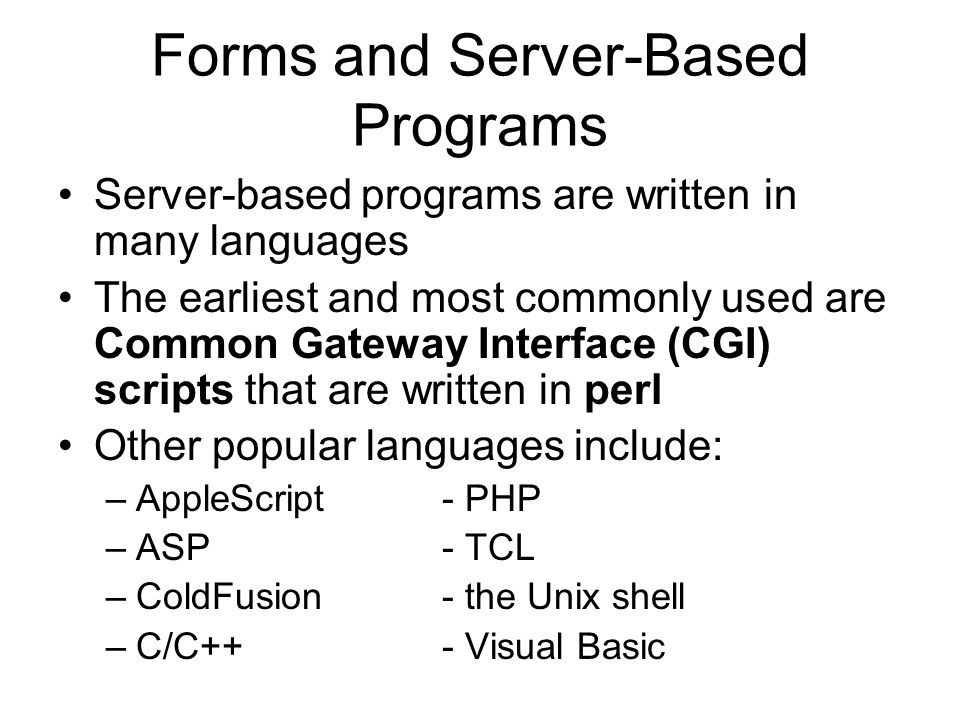 Forms and Server-Based Programs Server-based programs are written in many languages The earliest and most commonly used are Common Gateway Interface (CGI) scripts that are written in perl Other popular languages include: –AppleScript- PHP –ASP- TCL –ColdFusion- the Unix shell –C/C++- Visual Basic