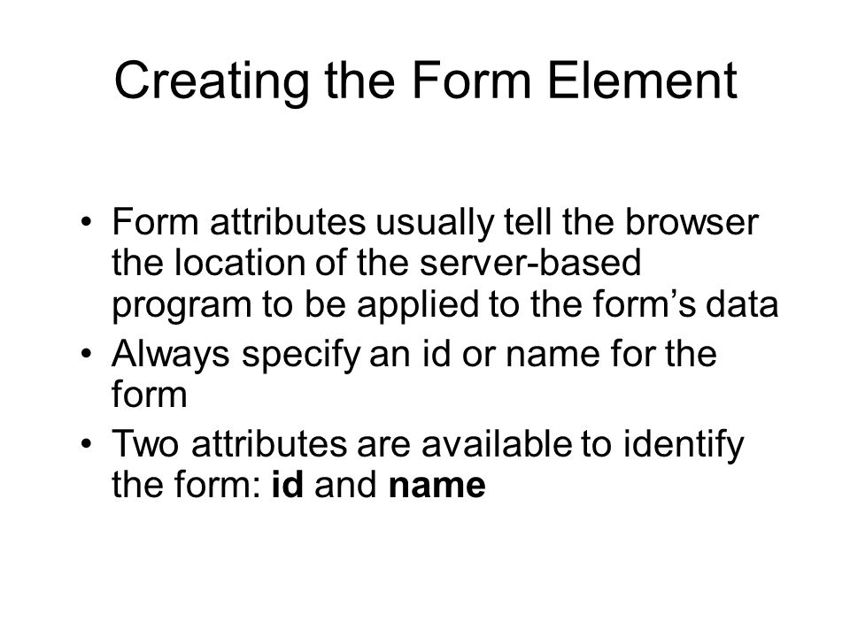 Creating the Form Element Form attributes usually tell the browser the location of the server-based program to be applied to the form's data Always specify an id or name for the form Two attributes are available to identify the form: id and name