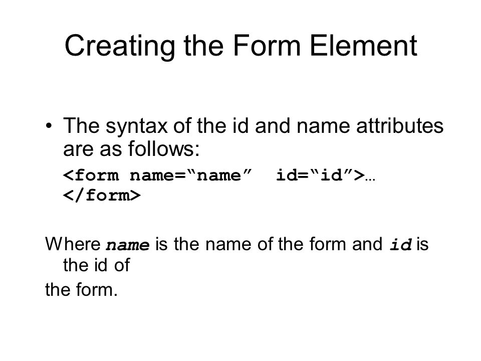 Creating the Form Element The syntax of the id and name attributes are as follows: … Where name is the name of the form and id is the id of the form.