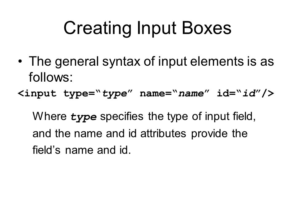 Creating Input Boxes The general syntax of input elements is as follows: Where type specifies the type of input field, and the name and id attributes provide the field's name and id.