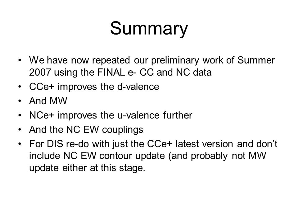 Summary We have now repeated our preliminary work of Summer 2007 using the FINAL e- CC and NC data CCe+ improves the d-valence And MW NCe+ improves the u-valence further And the NC EW couplings For DIS re-do with just the CCe+ latest version and don't include NC EW contour update (and probably not MW update either at this stage.