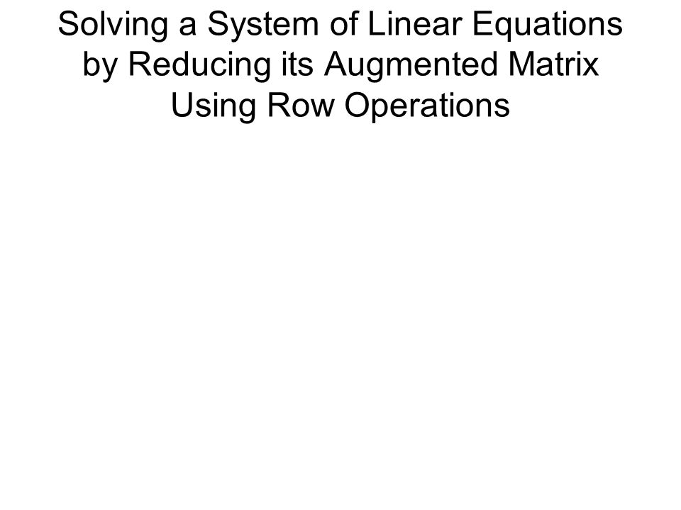 Solving a System of Linear Equations by Reducing its Augmented Matrix Using Row Operations