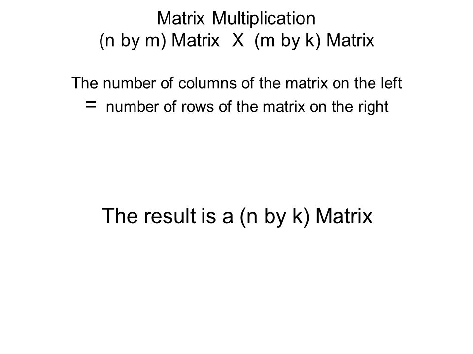 Matrix Multiplication (n by m) Matrix X (m by k) Matrix The number of columns of the matrix on the left = number of rows of the matrix on the right The result is a (n by k) Matrix