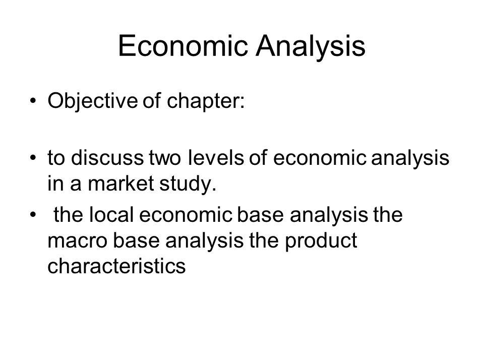 Economic Analysis Objective of chapter: to discuss two levels of economic analysis in a market study.