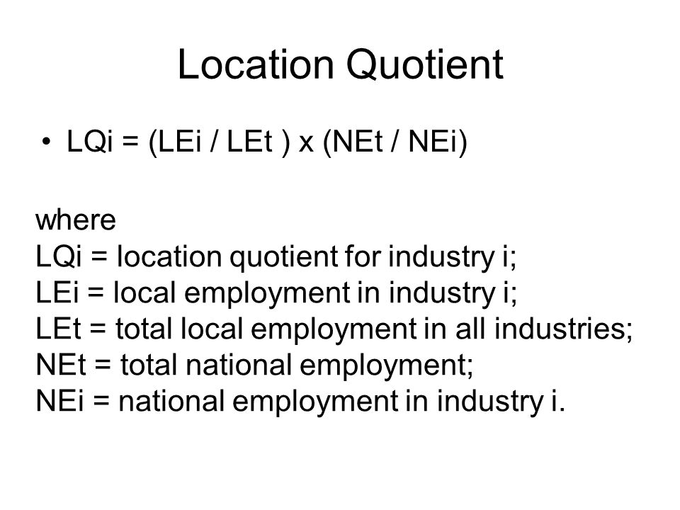 Location Quotient LQi = (LEi / LEt ) x (NEt / NEi) where LQi = location quotient for industry i; LEi = local employment in industry i; LEt = total local employment in all industries; NEt = total national employment; NEi = national employment in industry i.