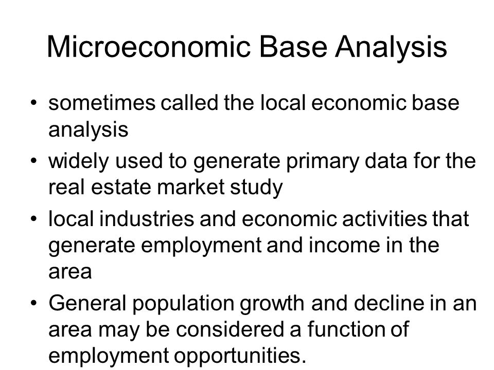 Microeconomic Base Analysis sometimes called the local economic base analysis widely used to generate primary data for the real estate market study local industries and economic activities that generate employment and income in the area General population growth and decline in an area may be considered a function of employment opportunities.