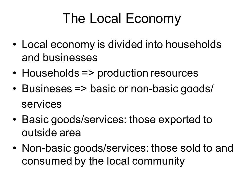 The Local Economy Local economy is divided into households and businesses Households => production resources Busineses => basic or non-basic goods/ services Basic goods/services: those exported to outside area Non-basic goods/services: those sold to and consumed by the local community