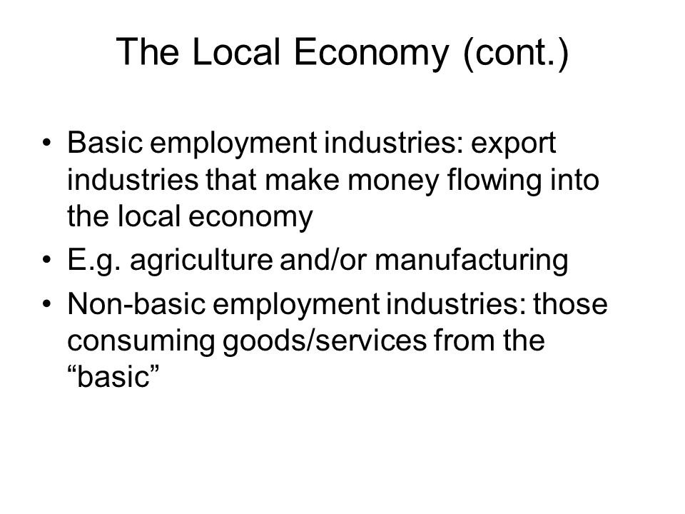 Basic employment industries: export industries that make money flowing into the local economy E.g.