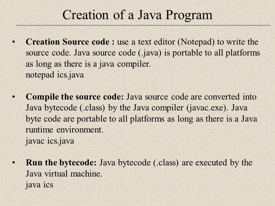 Creation of a Java Program Creation Source code : use a text editor (Notepad) to write the source code.