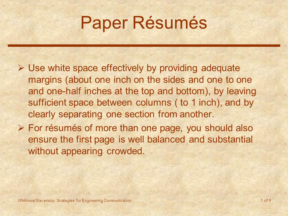 Whitmore/Stevenson: Strategies for Engineering Communication 1 of 9 Paper Résumés  Use white space effectively by providing adequate margins (about one inch on the sides and one to one and one-half inches at the top and bottom), by leaving sufficient space between columns ( to 1 inch), and by clearly separating one section from another.