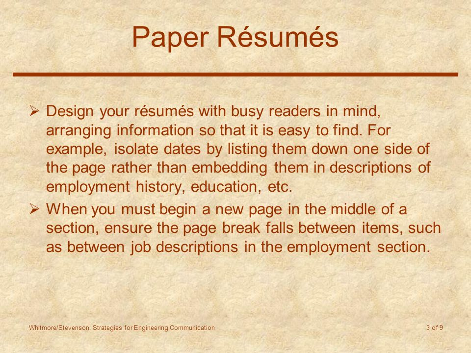 Whitmore/Stevenson: Strategies for Engineering Communication 3 of 9 Paper Résumés  Design your résumés with busy readers in mind, arranging information so that it is easy to find.
