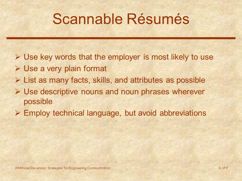 Whitmore/Stevenson: Strategies for Engineering Communication 6 of 9 Scannable Résumés  Use key words that the employer is most likely to use  Use a very plain format  List as many facts, skills, and attributes as possible  Use descriptive nouns and noun phrases wherever possible  Employ technical language, but avoid abbreviations