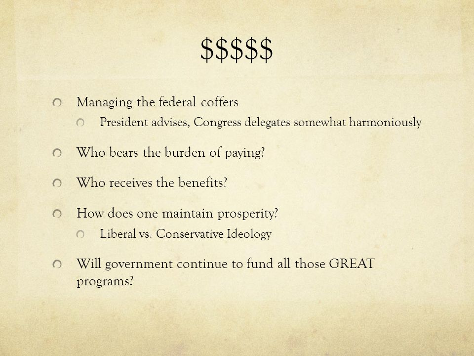 $$$$$ Managing the federal coffers President advises, Congress delegates somewhat harmoniously Who bears the burden of paying.