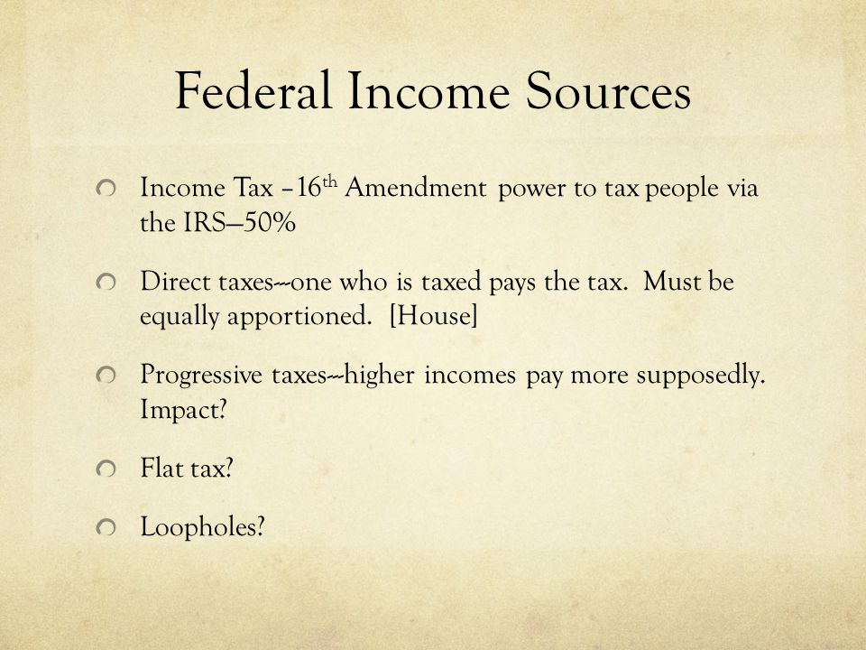 Federal Income Sources Income Tax –16 th Amendment power to tax people via the IRS—50% Direct taxes---one who is taxed pays the tax.