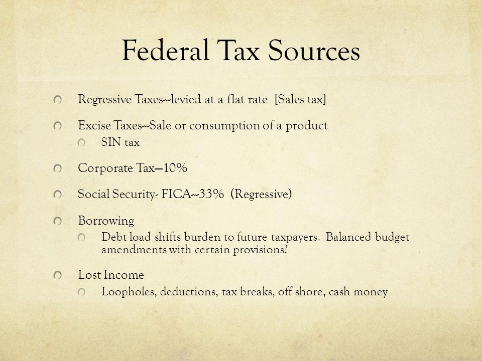 Federal Tax Sources Regressive Taxes---levied at a flat rate [Sales tax] Excise Taxes---Sale or consumption of a product SIN tax Corporate Tax—10% Social Security- FICA---33% (Regressive) Borrowing Debt load shifts burden to future taxpayers.