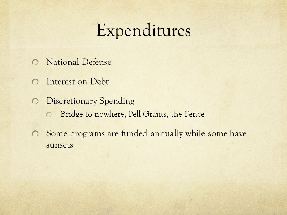 Expenditures National Defense Interest on Debt Discretionary Spending Bridge to nowhere, Pell Grants, the Fence Some programs are funded annually while some have sunsets
