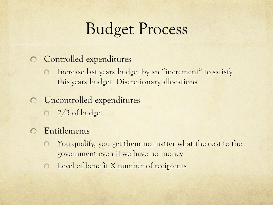 Budget Process Controlled expenditures Increase last years budget by an increment to satisfy this years budget.