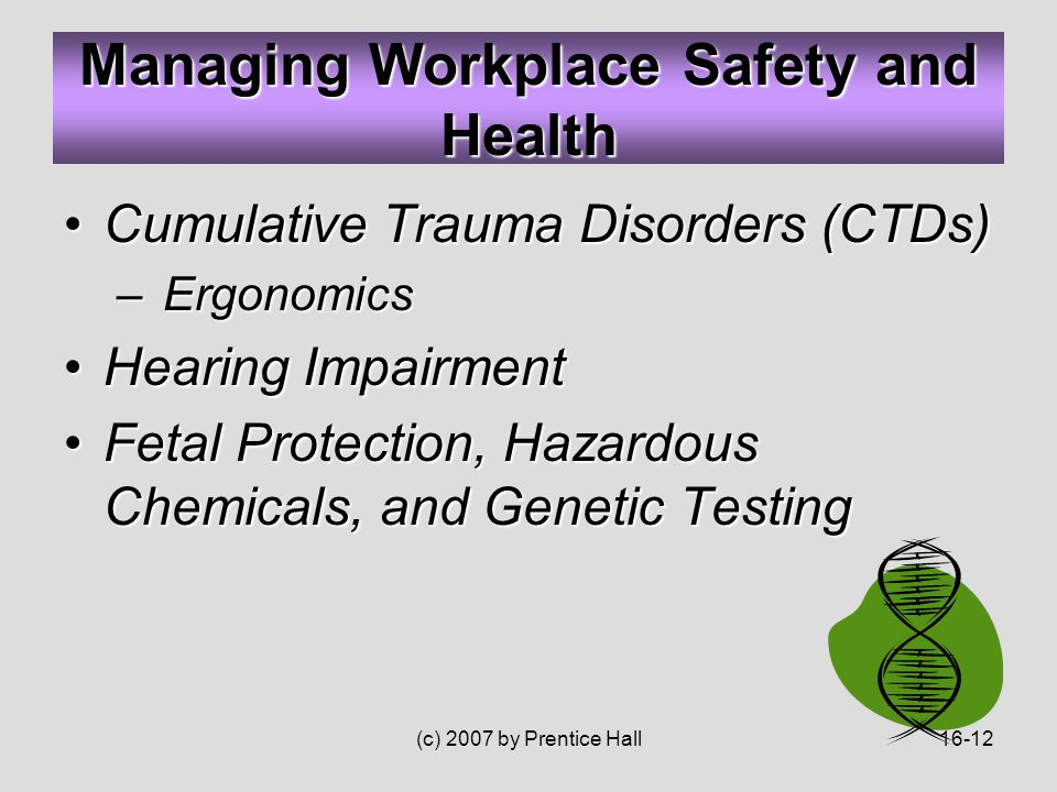 (c) 2007 by Prentice Hall16-12 Cumulative Trauma Disorders (CTDs)Cumulative Trauma Disorders (CTDs) – Ergonomics Hearing ImpairmentHearing Impairment Fetal Protection, Hazardous Chemicals, and Genetic TestingFetal Protection, Hazardous Chemicals, and Genetic Testing Managing Workplace Safety and Health